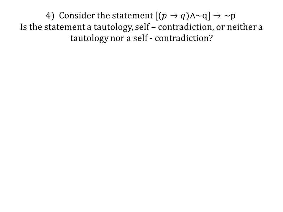 4) Consider the statement [(𝑝→𝑞)∧~q]→~p Is the statement a tautology, self – contradiction, or neither a tautology nor a self - contradiction